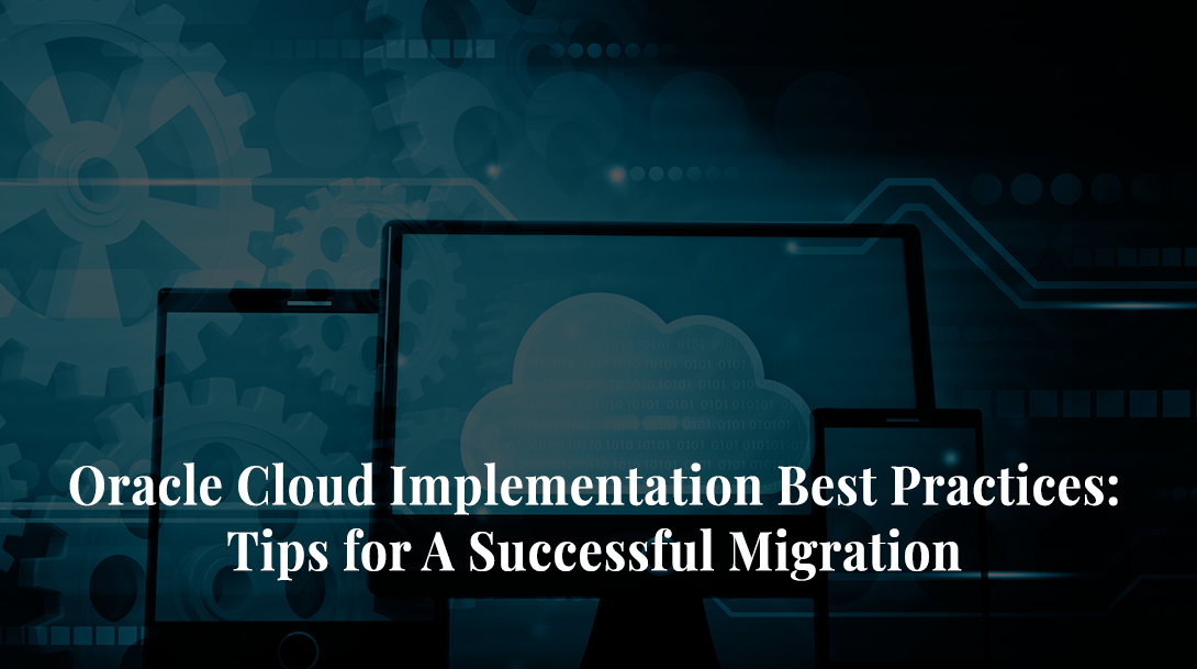 Oracle Cloud Implementation Best Practices: Tips for A Successful Migration
